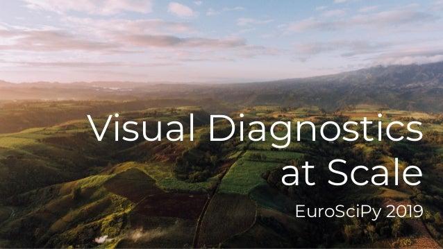 Visual Diagnostics at Scale EuroSciPy 2019