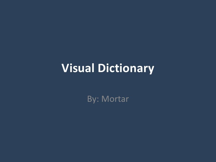 Visual Dictionary<br />By: Mortar<br />