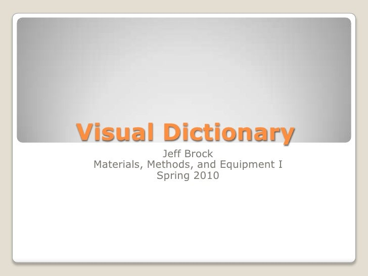 Visual Dictionary<br />Jeff Brock<br />Materials, Methods, and Equipment I<br />Spring 2010<br />