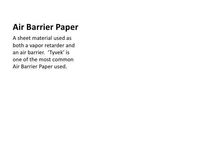 Air Barrier Paper<br />A sheet material used as both a vapor retarder and an air barrier.  'Tyvek' is one of the most comm...