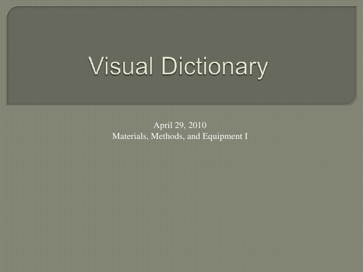 Visual Dictionary<br />April 29, 2010<br />Materials, Methods, and Equipment I<br />