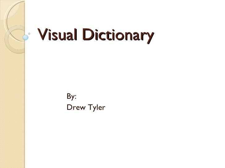 Visual Dictionary By: Drew Tyler