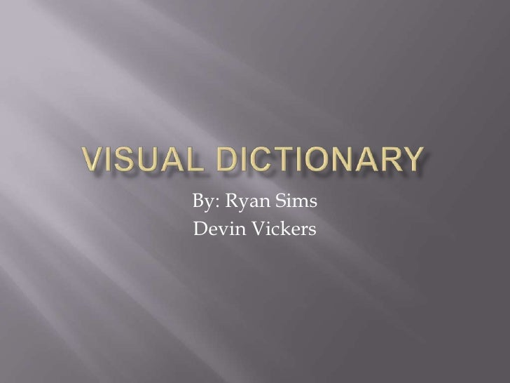 Visual Dictionary<br />By: Ryan Sims<br />Devin Vickers<br />