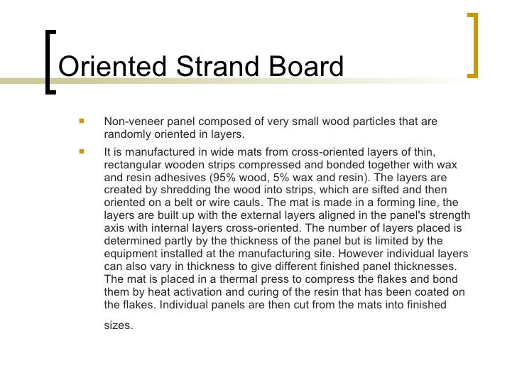 Oriented Strand Board <ul><li>Non-veneer panel composed of very small wood particles that are randomly oriented in layers....