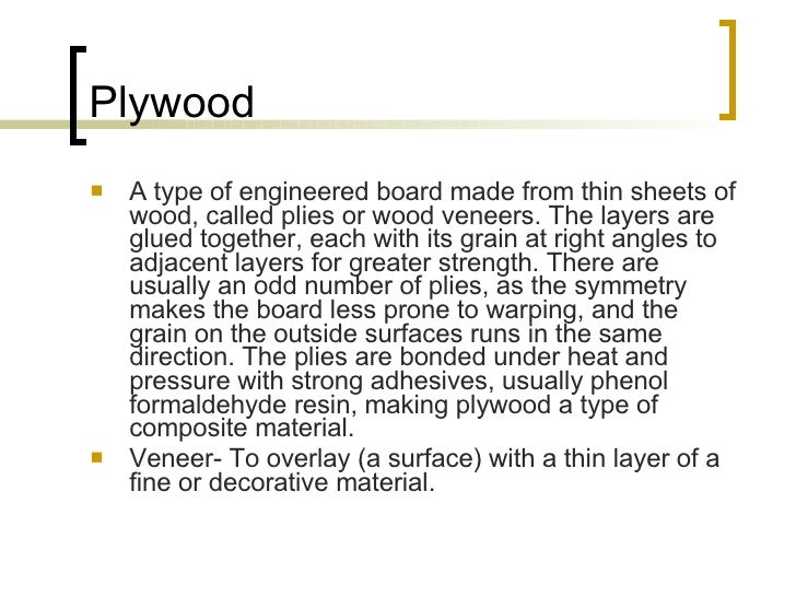Plywood <ul><li>A type of engineered board made from thin sheets of wood, called plies or wood veneers. The layers are glu...