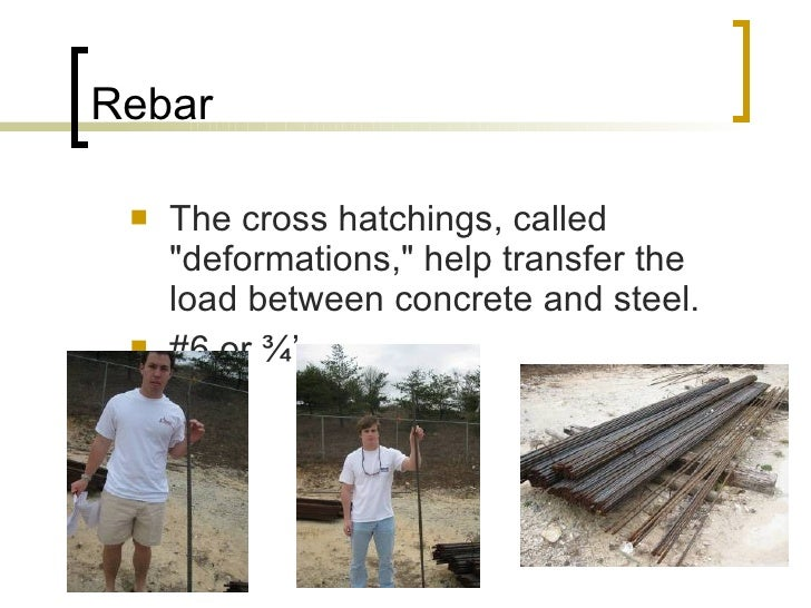 Rebar <ul><li>The cross hatchings, called &quot;deformations,&quot; help transfer the load between concrete and steel.  </...