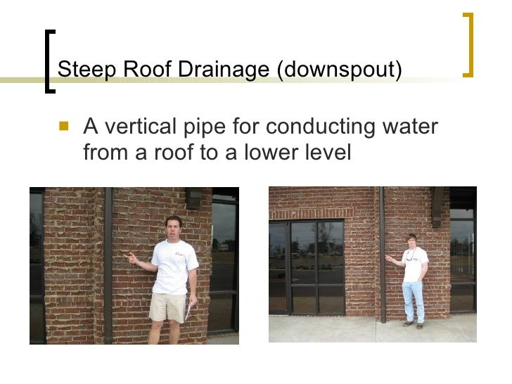 Steep Roof Drainage (downspout) <ul><li>A vertical pipe for conducting water from a roof to a lower level </li></ul>