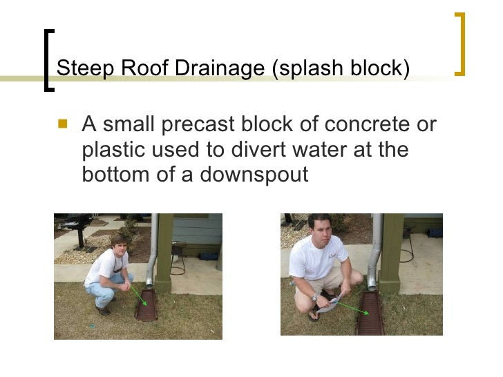Steep Roof Drainage (splash block) <ul><li>A small precast block of concrete or plastic used to divert water at the bottom...