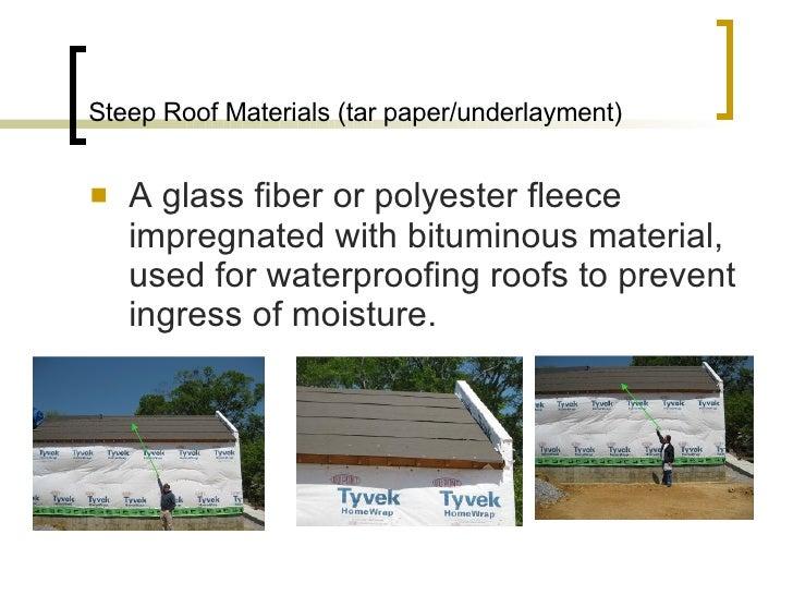 Steep Roof Materials (tar paper/underlayment) <ul><li>A glass fiber or polyester fleece impregnated with bituminous materi...