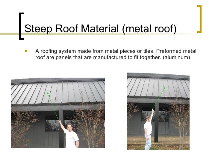 Steep Roof Material (metal roof) <ul><li>A roofing system made from metal pieces or tiles. Preformed metal roof are panels...
