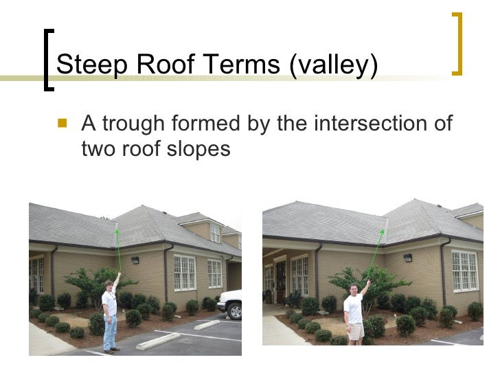 Steep Roof Terms (valley) <ul><li>A trough formed by the intersection of two roof slopes </li></ul>
