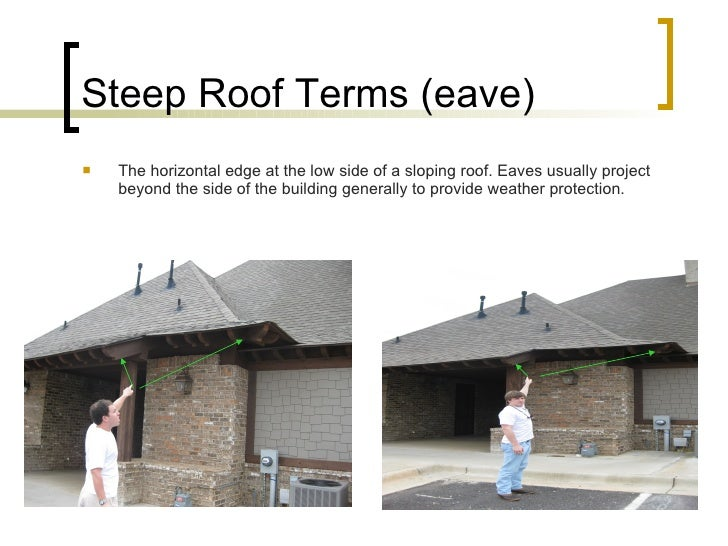 Steep Roof Terms (eave) <ul><li>The horizontal edge at the low side of a sloping roof. Eaves usually project beyond the si...