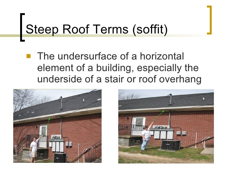 Steep Roof Terms (soffit) <ul><li>The undersurface of a horizontal element of a building, especially the underside of a st...