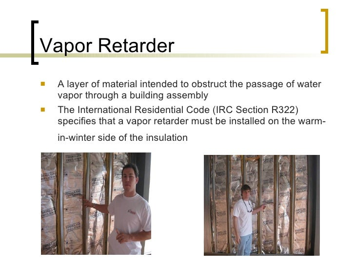 Vapor Retarder <ul><li>A layer of material intended to obstruct the passage of water vapor through a building assembly  </...