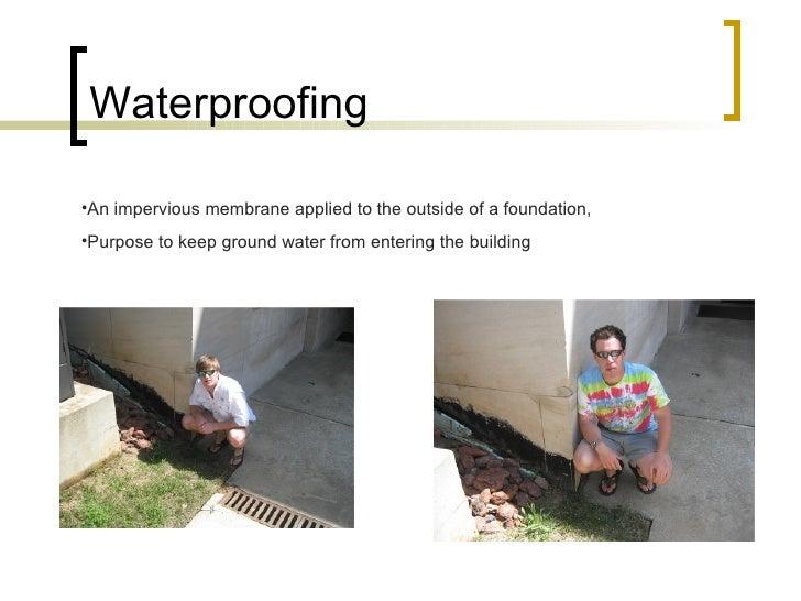Waterproofing <ul><li>An impervious membrane applied to the outside of a foundation, </li></ul><ul><li>Purpose to keep gro...