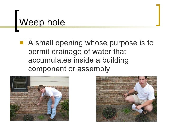 Weep hole <ul><li>A small opening whose purpose is to permit drainage of water that accumulates inside a building componen...