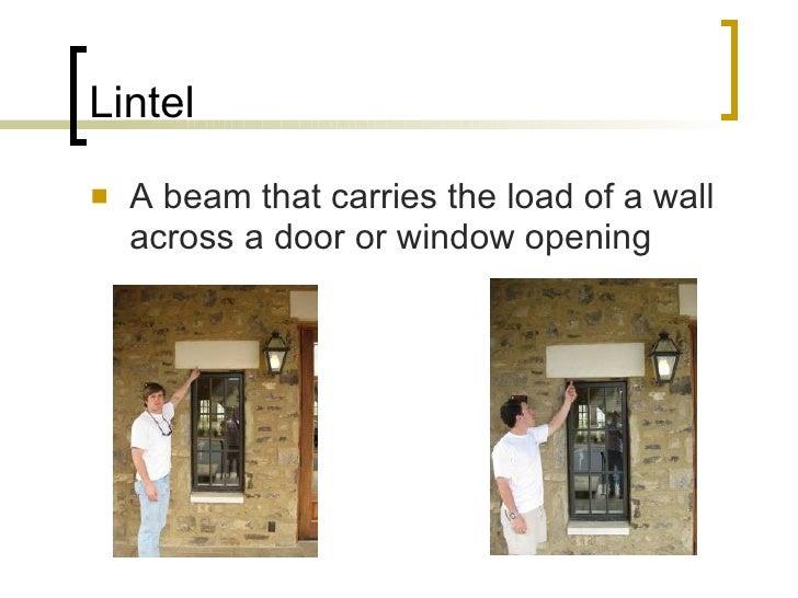 Lintel <ul><li>A beam that carries the load of a wall across a door or window opening </li></ul>