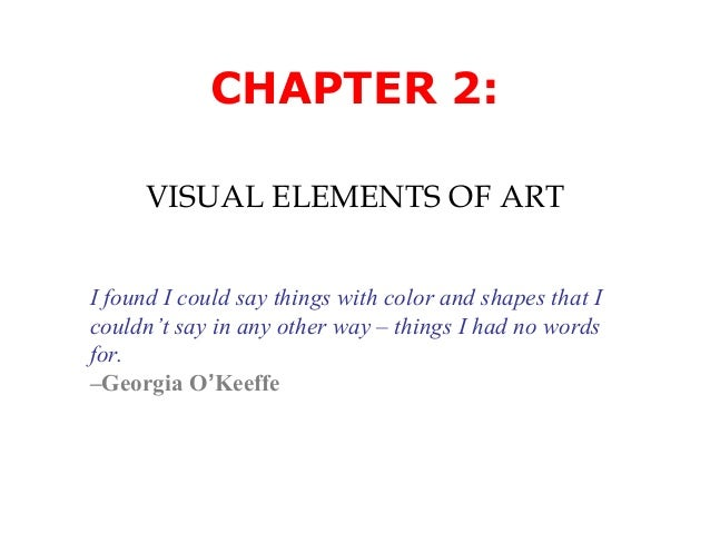 CHAPTER 2: VISUAL ELEMENTS OF ART I found I could say things with color and shapes that I couldn't say in any other way – ...