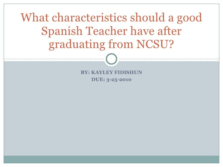 BY: KAYLEY FIDISHUN DUE: 3-25-2010 What characteristics should a good Spanish Teacher have after graduating from NCSU?