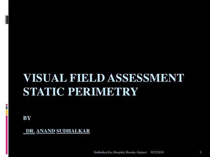 VISUAL FIELD ASSESSMENT STATIC PERIMETRY  BY  DR. ANAND SUDHALKAR                         Sudhalkar Eye Hospital, Baroda, ...
