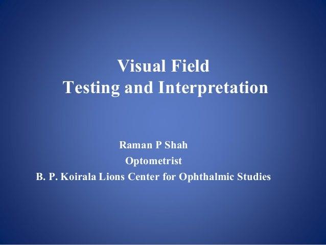 Visual Field Testing and Interpretation Raman P Shah Optometrist B. P. Koirala Lions Center for Ophthalmic Studies