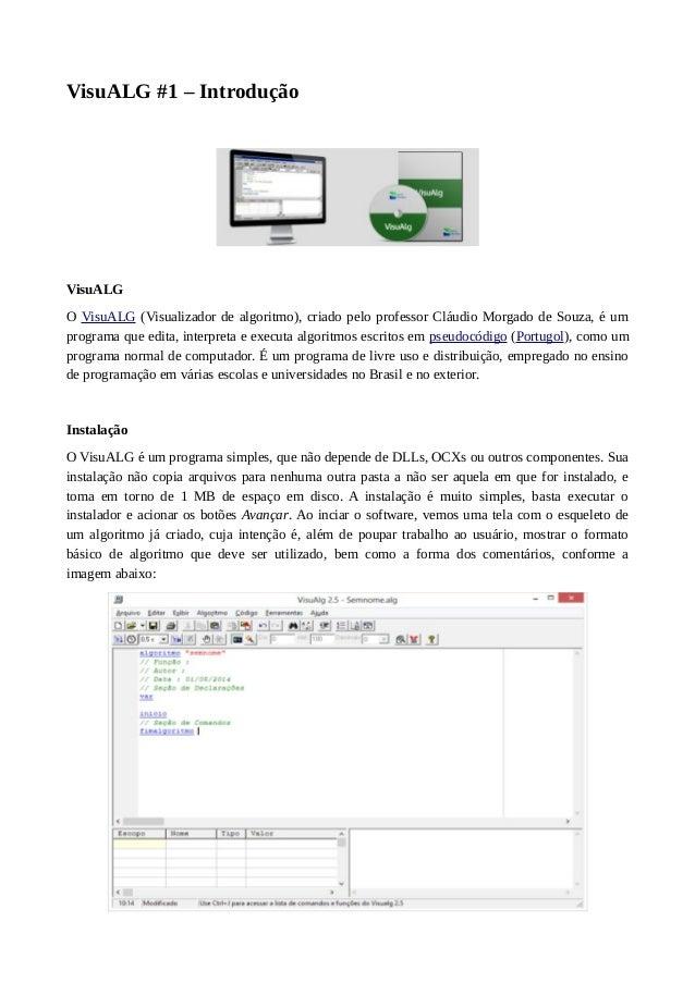 VisuALG #1 – Introdução VisuALG O VisuALG (Visualizador de algoritmo), criado pelo professor Cláudio Morgado de Souza, é u...