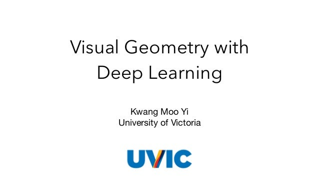 Visual Geometry with Deep Learning Kwang Moo Yi  University of Victoria