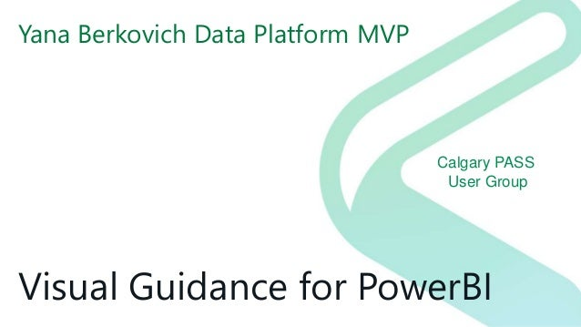Calgary PASS User Group Visual Guidance for PowerBI Yana Berkovich Data Platform MVP