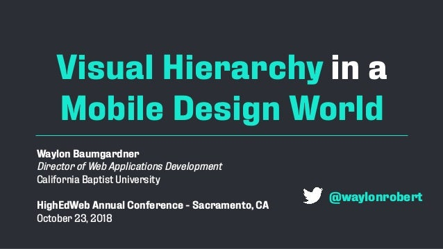 Visual Hierarchy in a Mobile Design World Waylon Baumgardner Director of Web Applications Development California Baptist U...
