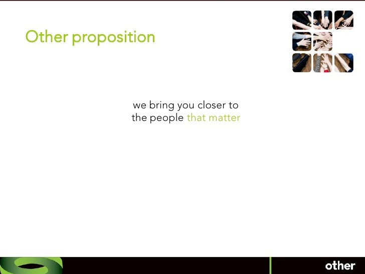 Other proposition                 we bring you closer to              the people that matter
