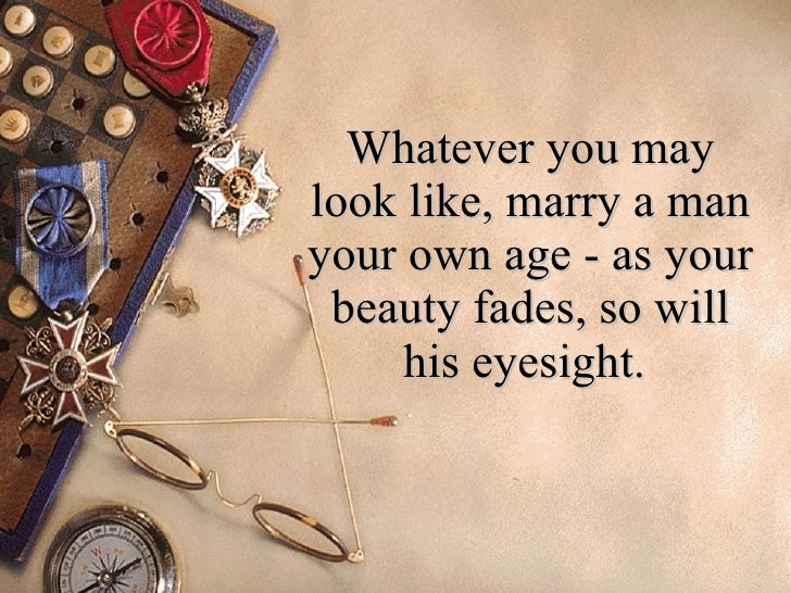 Whatever you may look like, marry a man your own age - as your beauty fades, so will his eyesight.