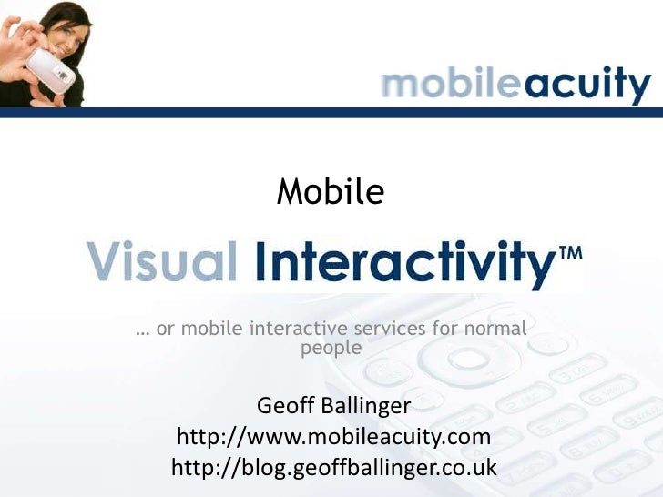 Mobile<br />… or mobile interactive services for normal people<br />Geoff Ballinger<br />http://www.mobileacuity.com<br />...