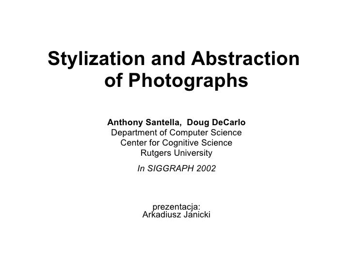 Stylization and Abstraction  of Photographs Anthony Santella,  Doug DeCarlo Department of Computer Science Center for Cogn...