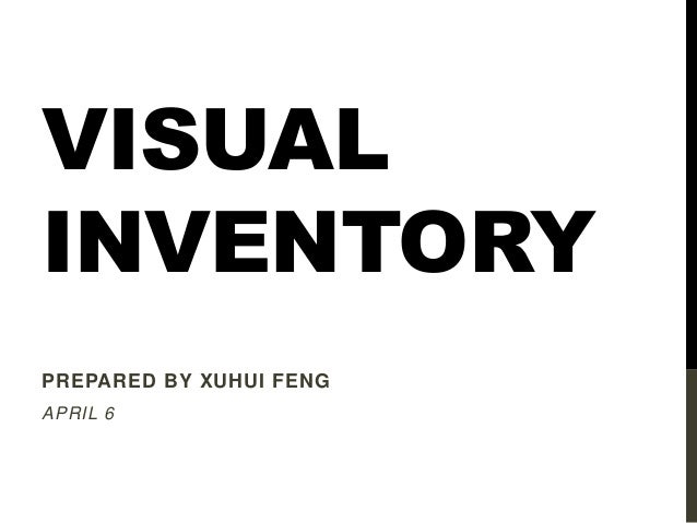 VISUAL INVENTORY PREPARED BY XUHUI FENG APRIL 6