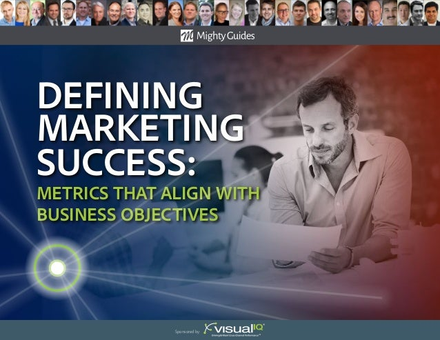 Defining Marketing success: Metrics That Align With Business Objectives Sponsored by: