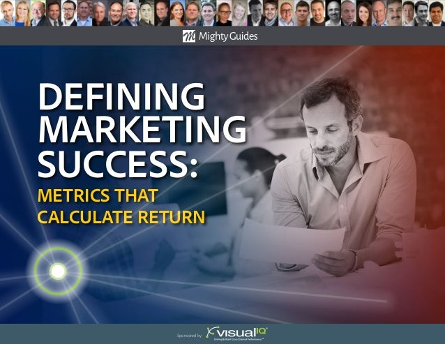 Defining Marketing success: Metrics That Calculate Return Sponsored by: