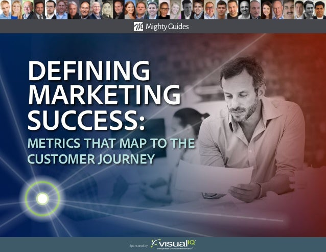 Defining Marketing success: Metrics That Map to the Customer Journey Sponsored by: