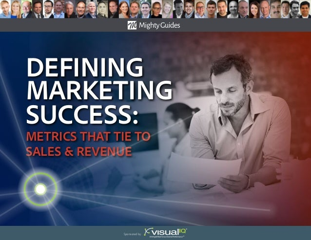 Defining Marketing success: Metrics That Tie to Sales & Revenue Sponsored by: