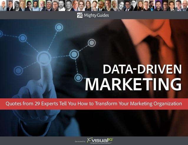 data-Driven Marketing Sponsored by: Quotes from 29 Experts Tell You How to Transform Your Marketing Organization