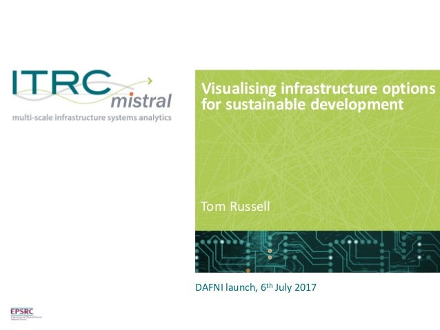Visualising infrastructure options for sustainable development Tom Russell DAFNI launch, 6th July 2017