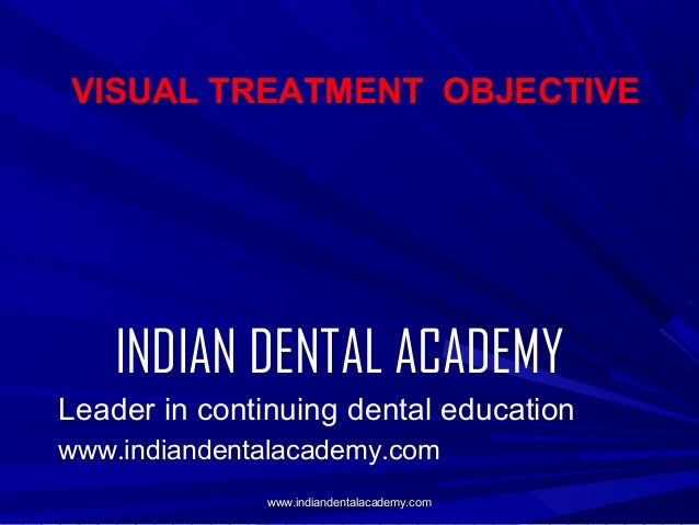 VISUAL TREATMENT OBJECTIVE  INDIAN DENTAL ACADEMY Leader in continuing dental education www.indiandentalacademy.com www.in...