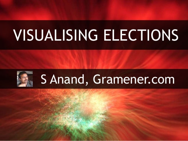 VISUALISING ELECTIONS S Anand, Gramener.com
