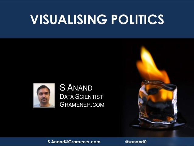 VISUALISING POLITICS      S ANAND      DATA SCIENTIST      GRAMENER.COM  S.Anand@Gramener.com   @sanand0