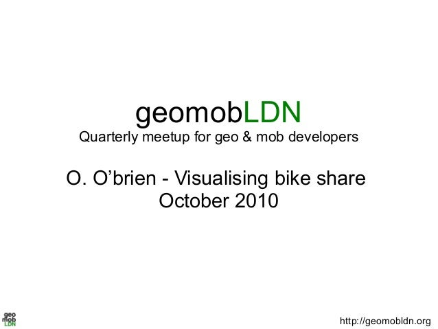 geomobLDN Quarterly meetup for geo & mob developers O. O'brien - Visualising bike share October 2010 http://geomobldn.org