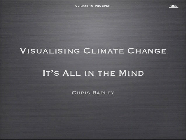 Climate TO PROSPER Chris Rapley Visualising Climate Change ! It's All in the Mind