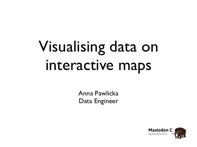 Visualising data on  interactive maps  Anna Pawlicka  Data Engineer