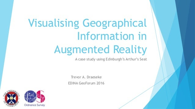 Visualising Geographical Information in Augmented Reality A case study using Edinburgh's Arthur's Seat Trevor A. Draeseke ...