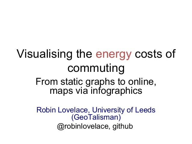 Visualising the energy costs of commuting From static graphs to online, maps via infographics Robin Lovelace, University o...