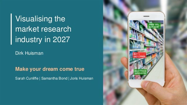 Visualising the market research industry in 2027 Make your dream come true Sarah Cunliffe | Samantha Bond | Joris Huisman ...