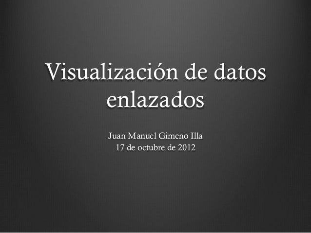Visualización de datos      enlazados      Juan Manuel Gimeno Illa        17 de octubre de 2012